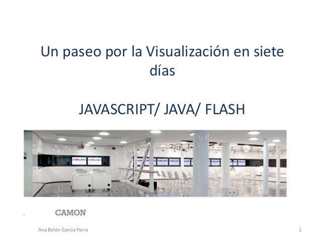 Un paseo por la Visualización en siete días JAVASCRIPT/ JAVA/ FLASH Ana Belén García Parra 1