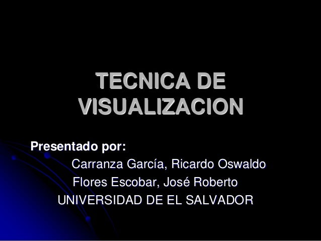 TECNICA DE VISUALIZACION Presentado por: Carranza García, Ricardo Oswaldo Flores Escobar, José Roberto UNIVERSIDAD DE EL S...