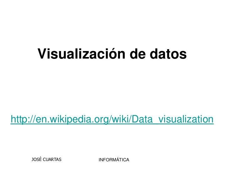 Visualización de datoshttp://en.wikipedia.org/wiki/Data_visualization    JOSÉ CUARTAS    INFORMÁTICA