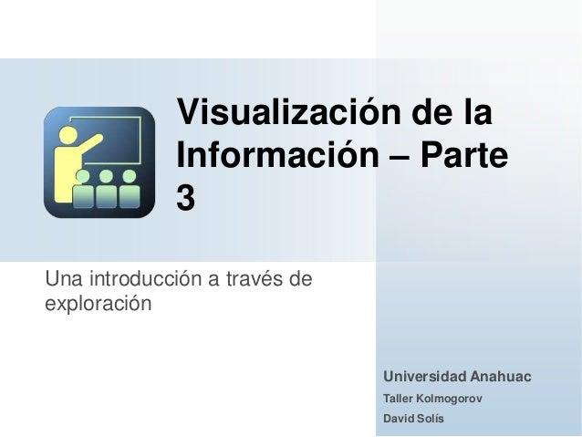 Una introducción a través deexploraciónVisualización de laInformación – Parte3Universidad AnahuacTaller KolmogorovDavid So...