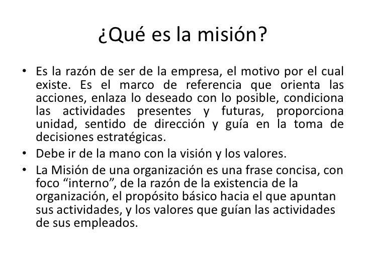 ¿Qué es la misión?• Es la razón de ser de la empresa, el motivo por el cual  existe. Es el marco de referencia que orienta...