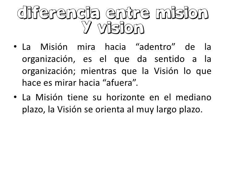 """• La Misión mira hacia """"adentro"""" de la  organización, es el que da sentido a la  organización; mientras que la Visión lo q..."""