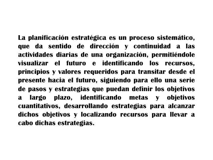 La planificación estratégica es un proceso sistemático,que da sentido de dirección y continuidad a lasactividades diarias ...