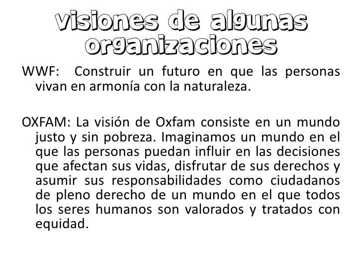 WWF: Construir un futuro en que las personas vivan en armonía con la naturaleza.OXFAM: La visión de Oxfam consiste en un m...