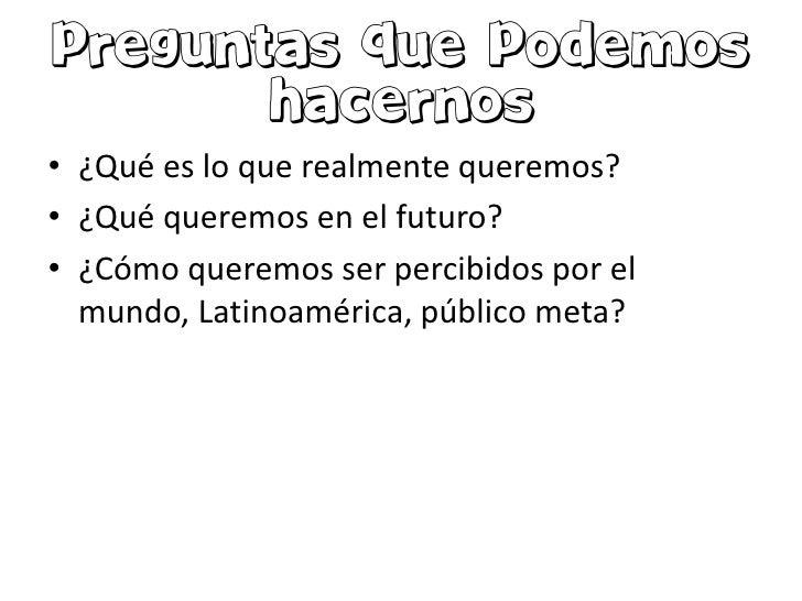 • ¿Qué es lo que realmente queremos?• ¿Qué queremos en el futuro?• ¿Cómo queremos ser percibidos por el  mundo, Latinoamér...