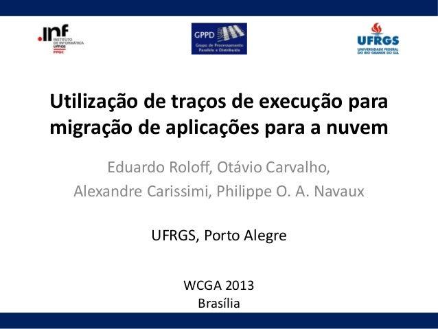 Utilização de traços de execução para migração de aplicações para a nuvem Eduardo Roloff, Otávio Carvalho, Alexandre Caris...