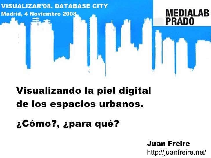 Visualizando la piel digital de los espacios urbanos. ¿Cómo?, ¿para qué? Juan Freire http://juanfreire.net/ VISUALIZAR'08....