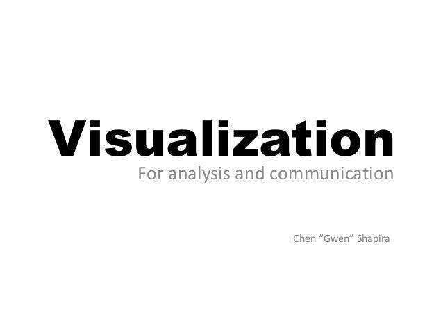 """VisualizationFor analysis and communication Chen """"Gwen"""" Shapira"""