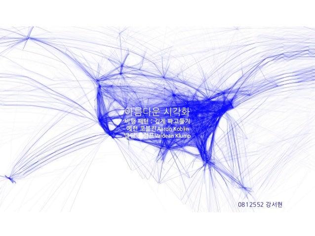 아름다운 시각화비행 패턴 : 깊게 파고들기에런 코블린Aaron Koblin밸딘 클럼프Valdean Klump                      0812552 강서현