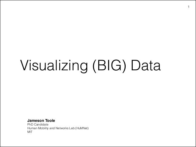 !1  Visualizing (BIG) Data  Jameson Toole! PhD Candidate Human Mobility and Networks Lab (HuMNet) MIT