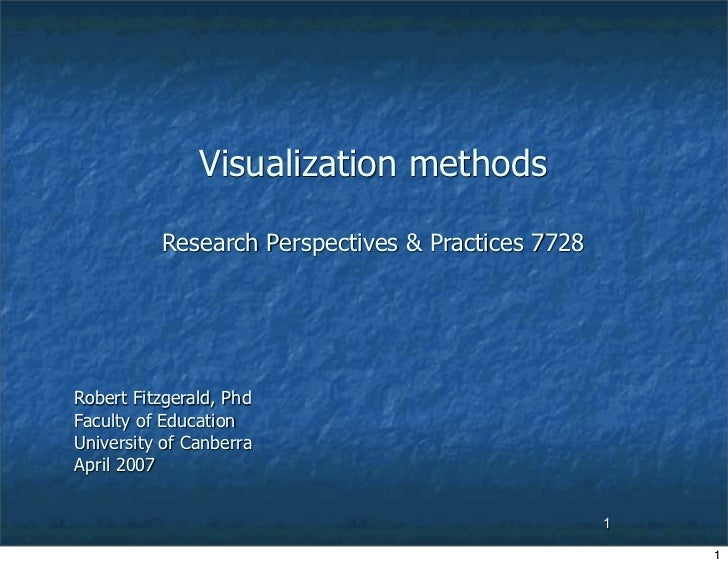 Visualization methods            Research Perspectives  Practices 7728     Robert Fitzgerald, Phd Faculty of Education Uni...