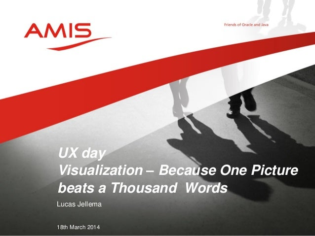 Lucas Jellema 18th March 2014 UX day Visualization – Because One Picture beats a Thousand Words