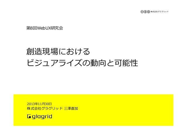株式会社グラグリッド  第8回WebUX研究会  創造現場における ビジュアライズの動向と可能性   2013年年11⽉月30⽇日  株式会社グラグリッド 三澤直加