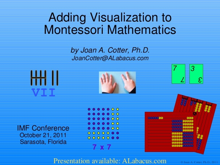 Adding Visualization to Montessori Mathematics IMF Conference October 21, 2011 Sarasota, Florida by Joan A. Cotter, Ph.D. ...