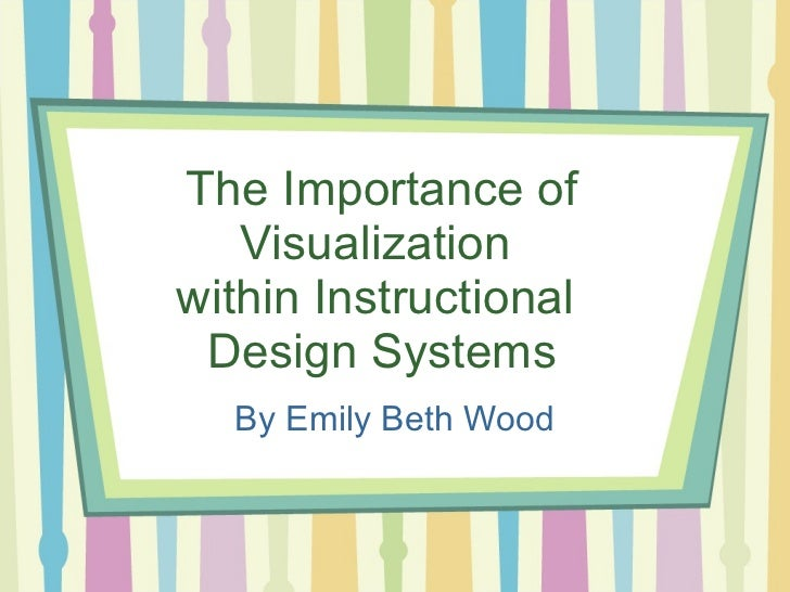 The Importance of Visualization  within Instructional  Design Systems By Emily Beth Wood