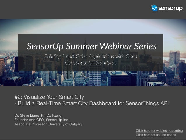 #2: Visualize Your Smart City - Build a Real-Time Smart City Dashboard for SensorThings API Dr. Steve Liang, Ph.D., P.Eng....