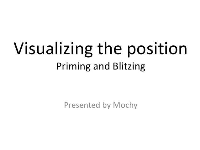 Visualizing the positionPriming and BlitzingPresented by Mochy
