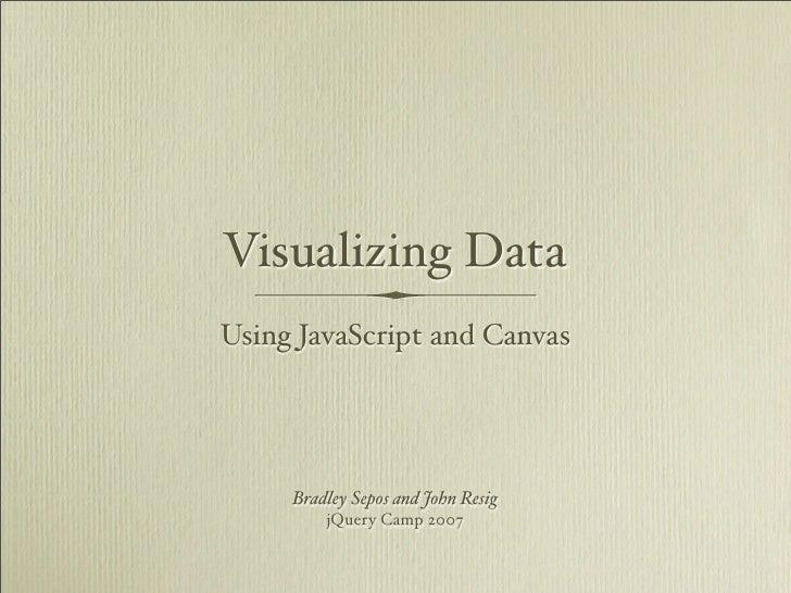 Visualizing Data Using JavaScript and Canvas          Bradley Sepos and John Resig          jQuery Camp 2007