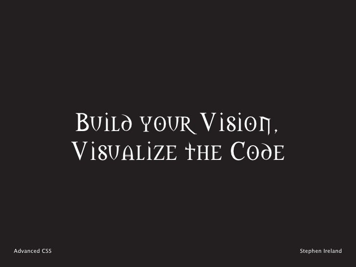 Build your Vision,                Visualize the Code   Advanced CSS                        Stephen Ireland