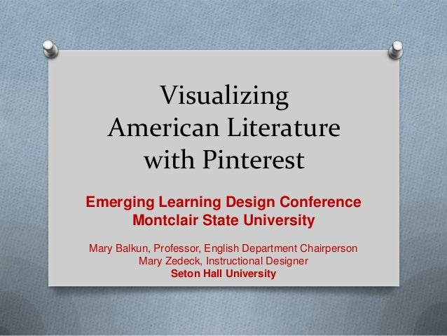 VisualizingAmerican Literaturewith PinterestEmerging Learning Design ConferenceMontclair State UniversityMary Balkun, Prof...