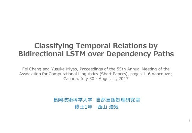 Classifying Temporal Relations by Bidirectional LSTM over Dependency Paths 長岡技術科学大学 自然言語処理研究室 修士1年 西山 浩気 1 Fei Cheng and Y...