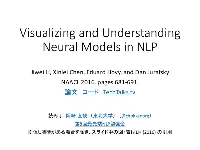 Visualizing and Understanding Neural Models in NLP Jiwei Li, Xinlei Chen, Eduard Hovy, and Dan Jurafsky NAACL 2016, pages ...