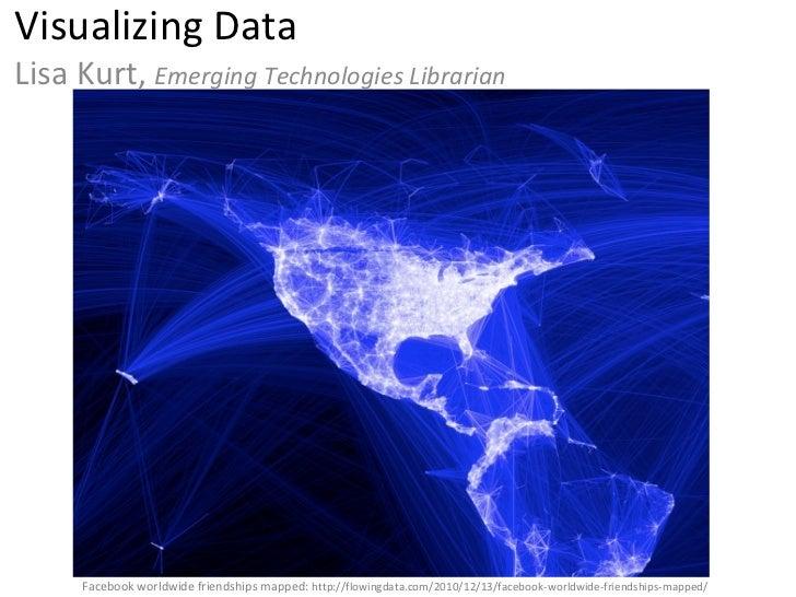 Visualizing Data Lisa Kurt,  Emerging Technologies Librarian Facebook worldwide friendships mapped:  http://flowingdata.co...
