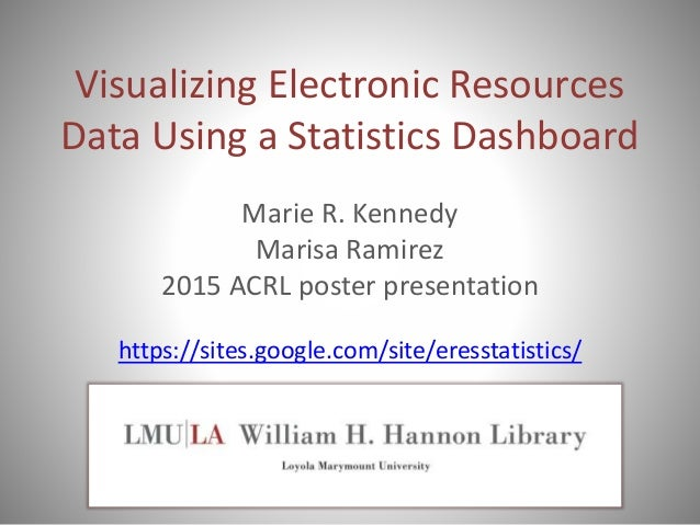 Visualizing Electronic Resources Data Using a Statistics Dashboard Marie R. Kennedy Marisa Ramirez 2015 ACRL poster presen...