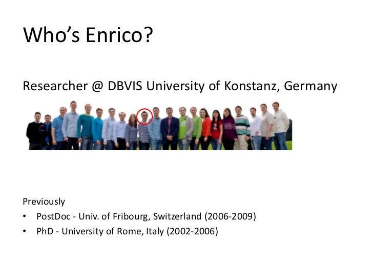 Who's Enrico?Researcher @ DBVIS University of Konstanz, GermanyPreviously• PostDoc - Univ. of Fribourg, Switzerland (2006-...