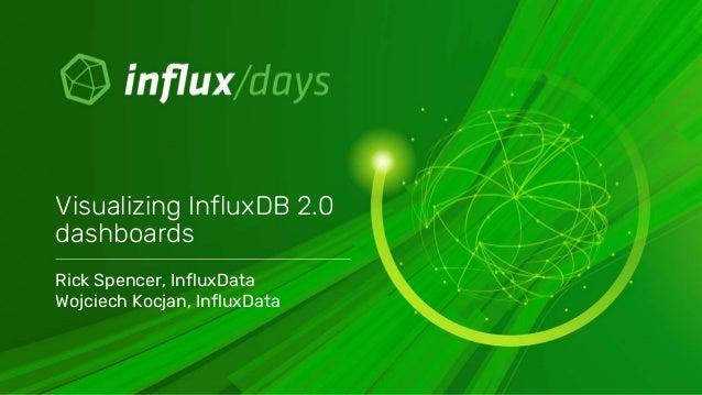 Rick Spencer, InfluxData Wojciech Kocjan, InfluxData Visualizing InfluxDB 2.0 dashboards