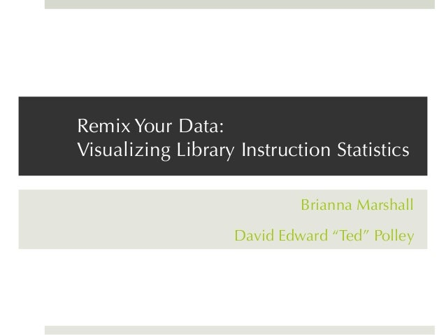 "Remix Your Data:Visualizing Library Instruction StatisticsBrianna MarshallDavid Edward ""Ted"" Polley"