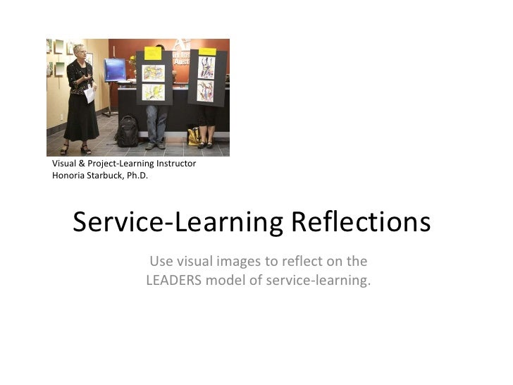 Visual & Project-Learning Instructor<br />Honoria Starbuck, Ph.D.<br />Service-Learning Reflections<br />Use visual images...