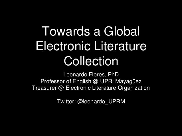 Towards a Global Electronic Literature Collection Leonardo Flores, PhD Professor of English @ UPR: Mayagüez Treasurer @ El...