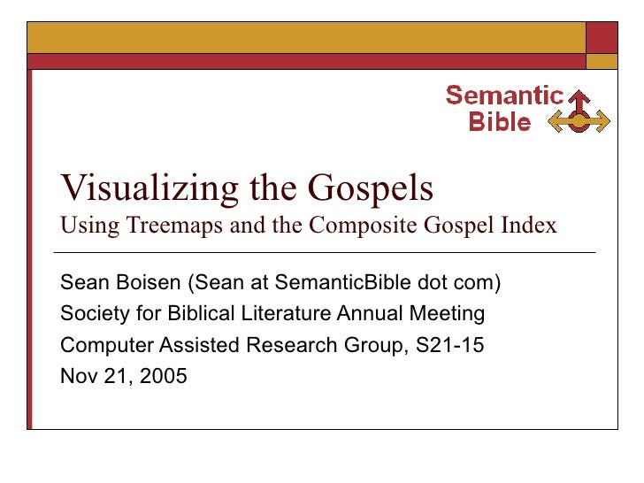 Visualizing the Gospels  Using Treemaps and the Composite Gospel Index Sean Boisen (Sean at SemanticBible dot com) Society...