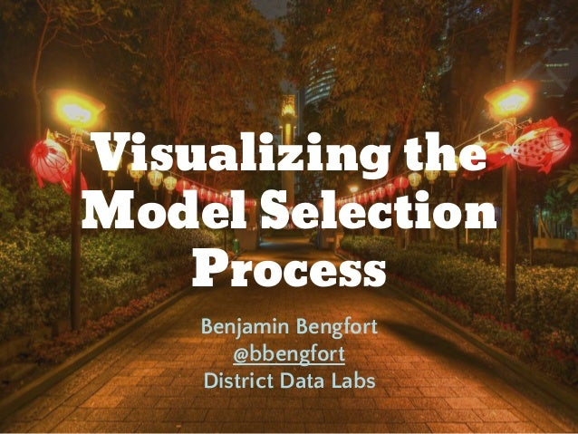 Visualizing the Model Selection Process Benjamin Bengfort @bbengfort District Data Labs