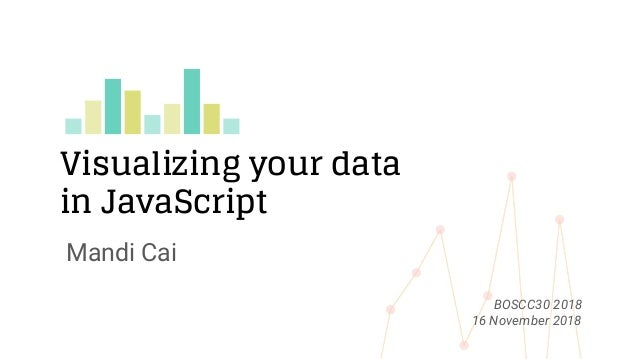 Visualizing your data in JavaScript Mandi Cai BOSCC30 2018 16 November 2018
