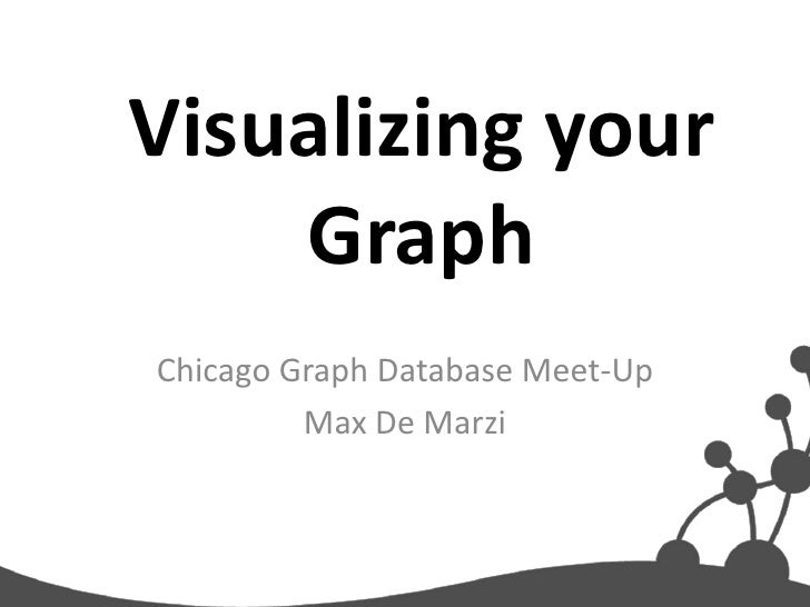 Visualizing your    GraphChicago Graph Database Meet-Up         Max De Marzi