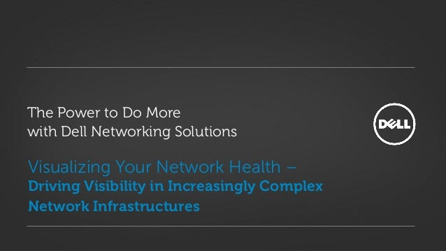 Visualizing Your Network Health –Driving Visibility in Increasingly ComplexNetwork InfrastructuresThe Power to Do Morewith...