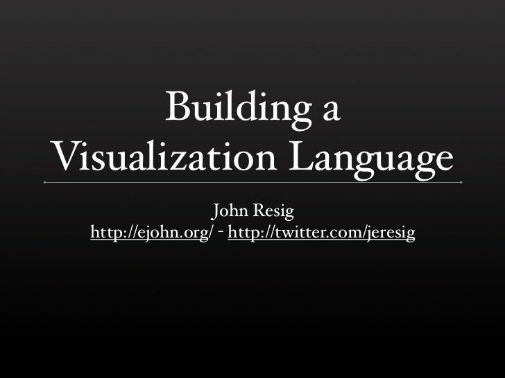 Building a Visualization Language                    John Resig   http://ejohn.org/ - http://twitter.com/jeresig