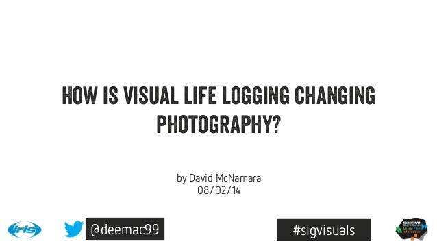 How is visual life logging changing photography? by David McNamara 08/02/14  @deemac99  #sigvisuals