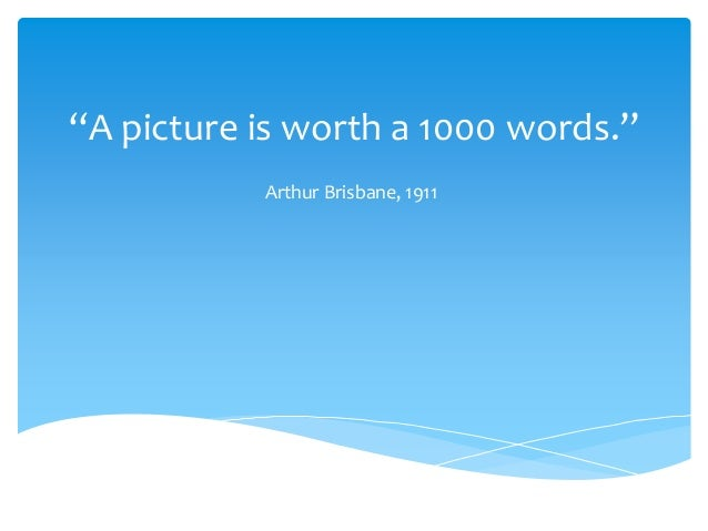 """""""A picture is worth a 1000 words."""" Arthur Brisbane, 1911"""