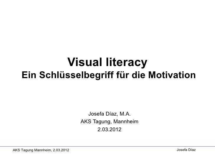 Visual literacy    Ein Schlüsselbegriff für die Motivation                                   Josefa Díaz, M.A.            ...