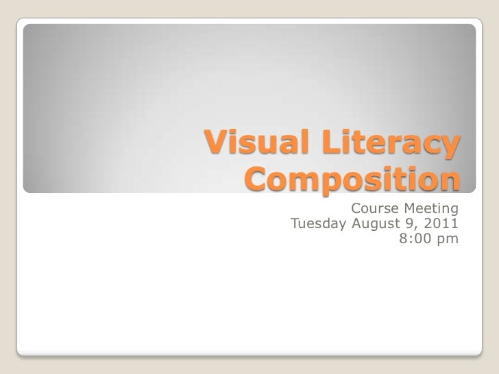 Visual Literacy Composition<br />Course Meeting<br />Tuesday August 9, 2011<br />8:00 pm<br />