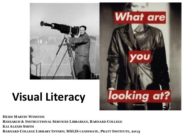Visual	   Literacy	    HEIDI MARTIN WINSTON RESEARCH & INSTRUCTIONAL SERVICES LIBRARIAN, BARNARD COLLEGE KAI ALEXIS SMITH ...