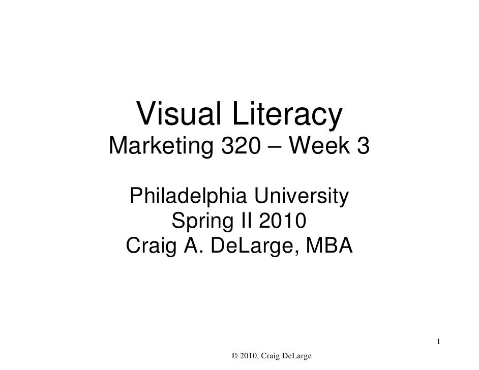 Visual Literacy Marketing 320 – Week 3   Philadelphia University       Spring II 2010  Craig A. DeLarge, MBA              ...