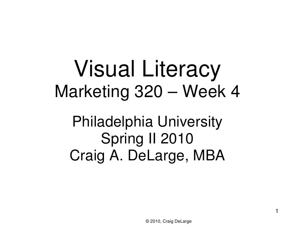 Visual Literacy Marketing 320 – Week 4  Philadelphia University      Spring II 2010  Craig A. DeLarge, MBA                ...