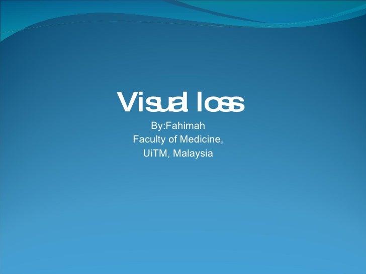 Visual loss By:Fahimah Faculty of Medicine, UiTM, Malaysia