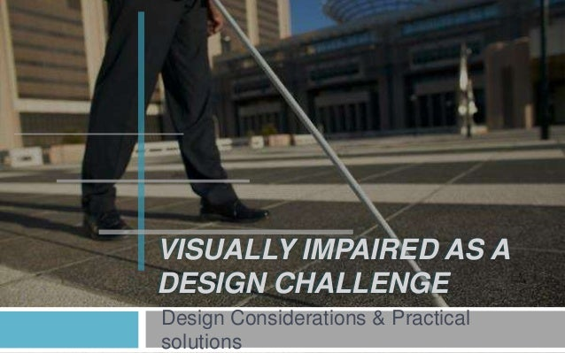 VISUALLY IMPAIRED AS A DESIGN CHALLENGE Design Considerations & Practical solutions