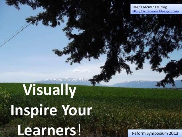 Janet's Abruzzo Edublog http://civitaquana.blogspot.com  Visually Inspire Your Learners!  1  Reform Symposium 2013