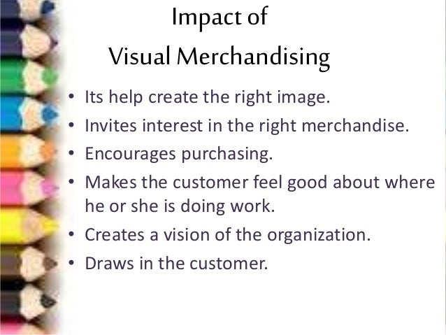 the impact of visual merchandising on Visual merchandising is the final stage in setting up of a retail store and making it attractive and appealing enough for the customers to get attracted by it appealing visuals comprises of various fascinating tools of display which converts the shoppers in the stoppers who buy the products it is a presentation of all kind of.